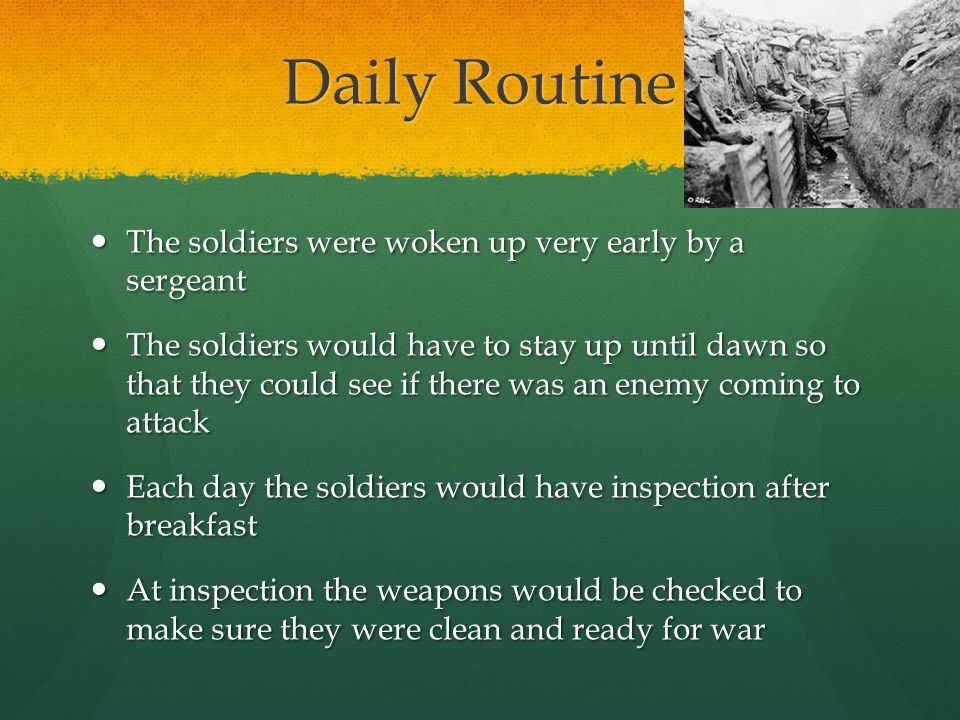 Daily Routine The soldiers were woken up very early by a sergeant The soldiers were woken up very early by a sergeant The soldiers would have to stay up until dawn so that they could see if there was an enemy coming to attack The soldiers would have to stay up until dawn so that they could see if there was an enemy coming to attack Each day the soldiers would have inspection after breakfast Each day the soldiers would have inspection after breakfast At inspection the weapons would be checked to make sure they were clean and ready for war At inspection the weapons would be checked to make sure they were clean and ready for war