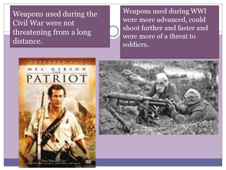 Weapons used during the Civil War were not threatening from a long distance. Weapons used during WWI were more advanced, could shoot further and faste