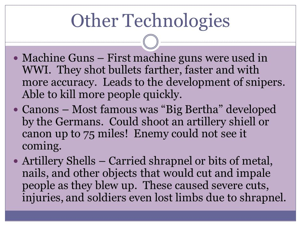 Other Technologies Machine Guns – First machine guns were used in WWI. They shot bullets farther, faster and with more accuracy. Leads to the developm