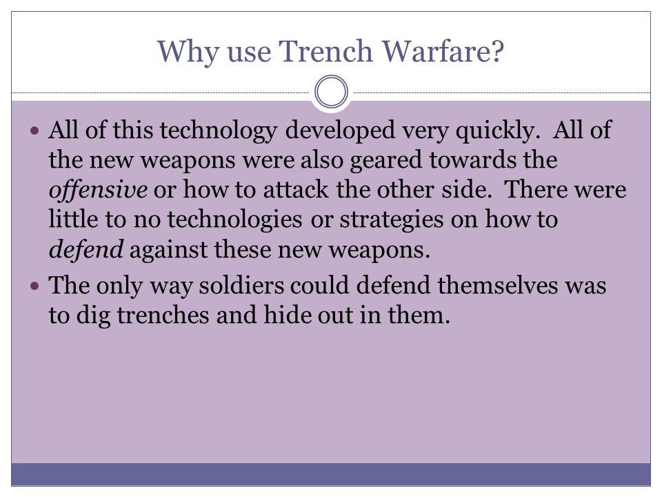 Why use Trench Warfare? All of this technology developed very quickly. All of the new weapons were also geared towards the offensive or how to attack