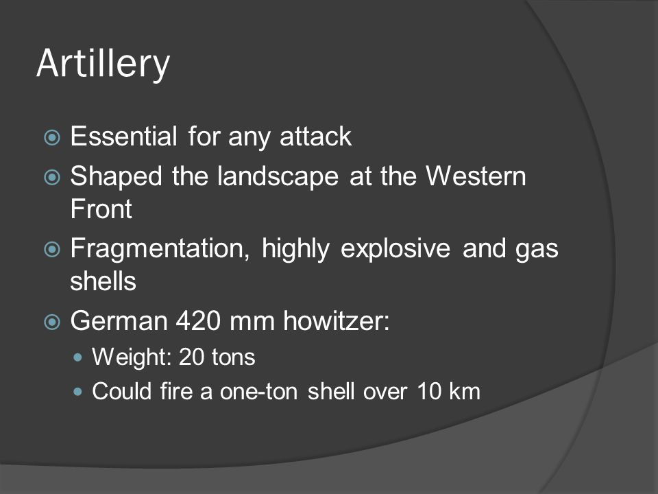 Artillery  Essential for any attack  Shaped the landscape at the Western Front  Fragmentation, highly explosive and gas shells  German 420 mm howitzer: Weight: 20 tons Could fire a one-ton shell over 10 km