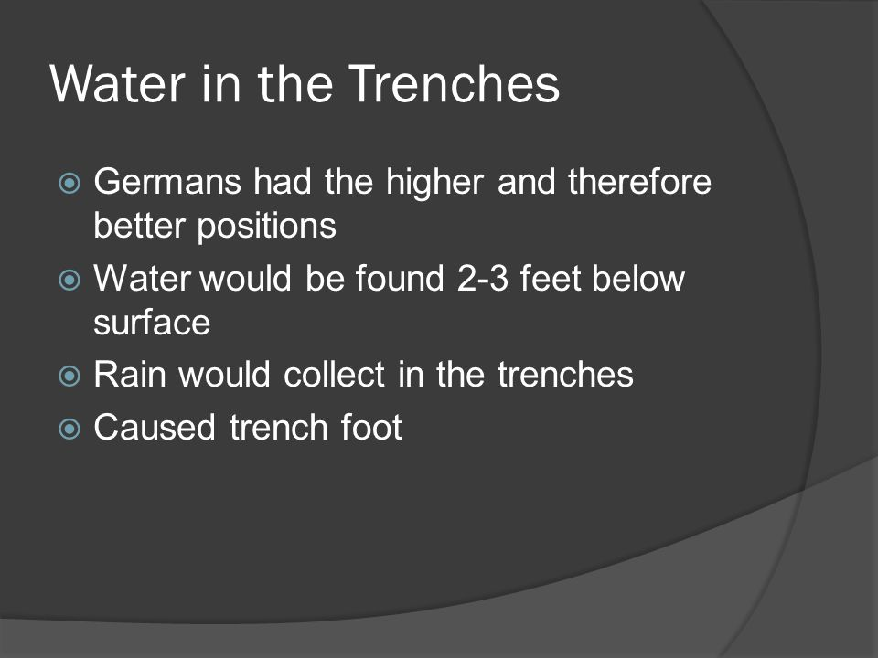 Water in the Trenches  Germans had the higher and therefore better positions  Water would be found 2-3 feet below surface  Rain would collect in the trenches  Caused trench foot