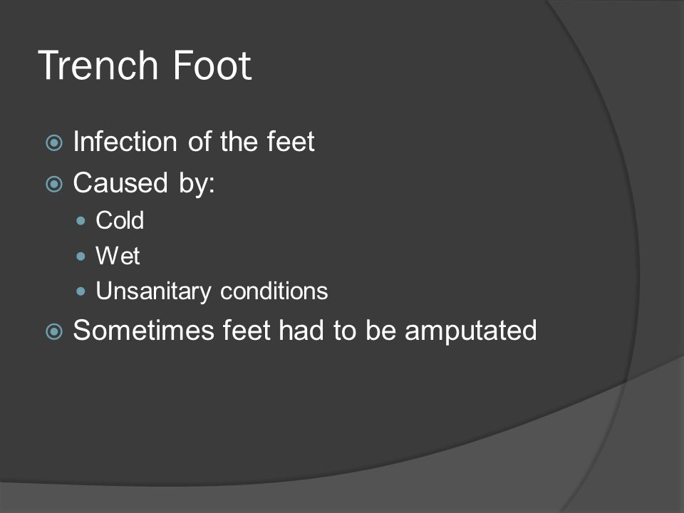 Trench Foot  Infection of the feet  Caused by: Cold Wet Unsanitary conditions  Sometimes feet had to be amputated