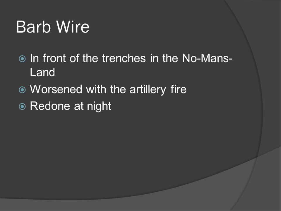 Barb Wire  In front of the trenches in the No-Mans- Land  Worsened with the artillery fire  Redone at night