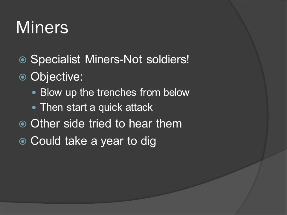 Miners  Specialist Miners-Not soldiers!  Objective: Blow up the trenches from below Then start a quick attack  Other side tried to hear them  Coul