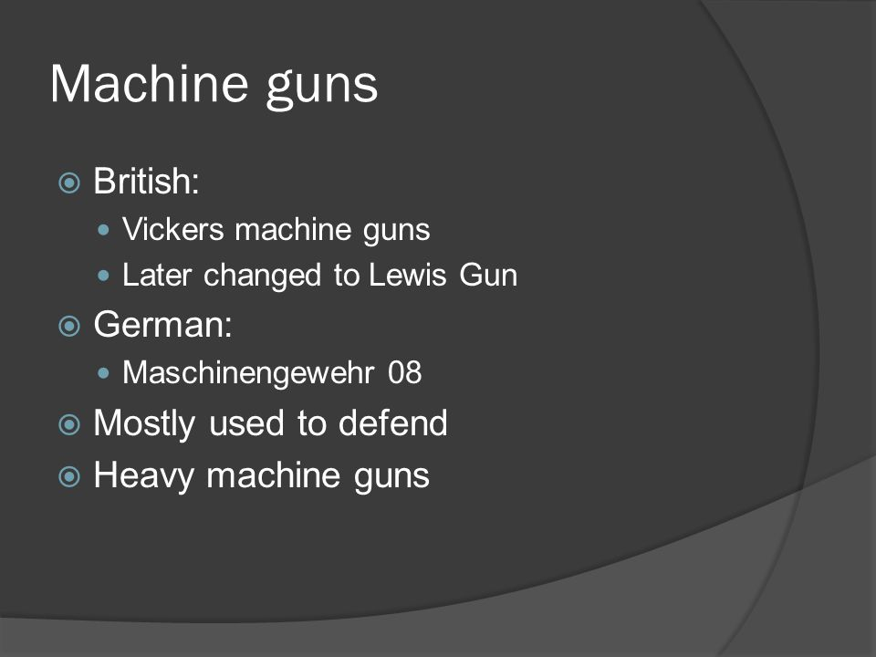 Machine guns  British: Vickers machine guns Later changed to Lewis Gun  German: Maschinengewehr 08  Mostly used to defend  Heavy machine guns