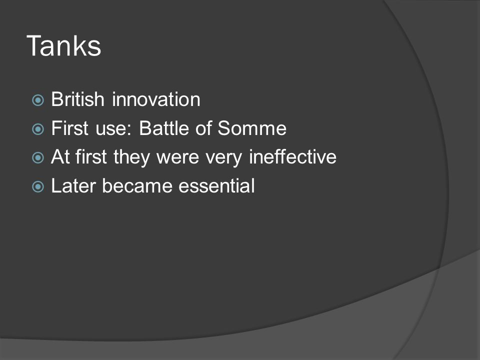 Tanks  British innovation  First use: Battle of Somme  At first they were very ineffective  Later became essential