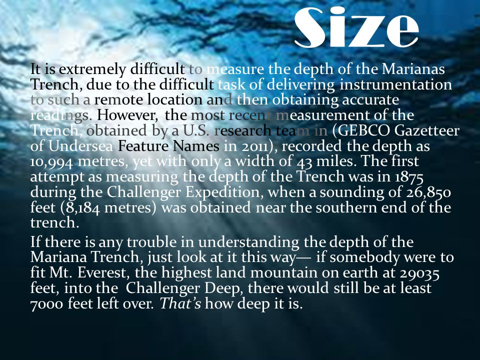 Size It is extremely difficult to measure the depth of the Marianas Trench, due to the difficult task of delivering instrumentation to such a remote l