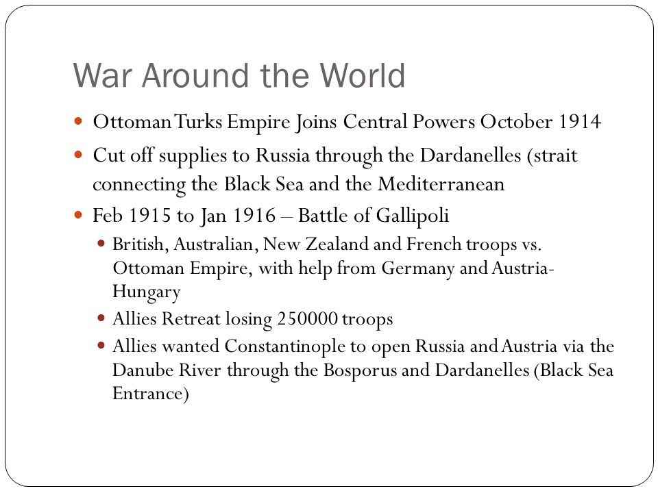 War Around the World Ottoman Turks Empire Joins Central Powers October 1914 Cut off supplies to Russia through the Dardanelles (strait connecting the Black Sea and the Mediterranean Feb 1915 to Jan 1916 – Battle of Gallipoli British, Australian, New Zealand and French troops vs.
