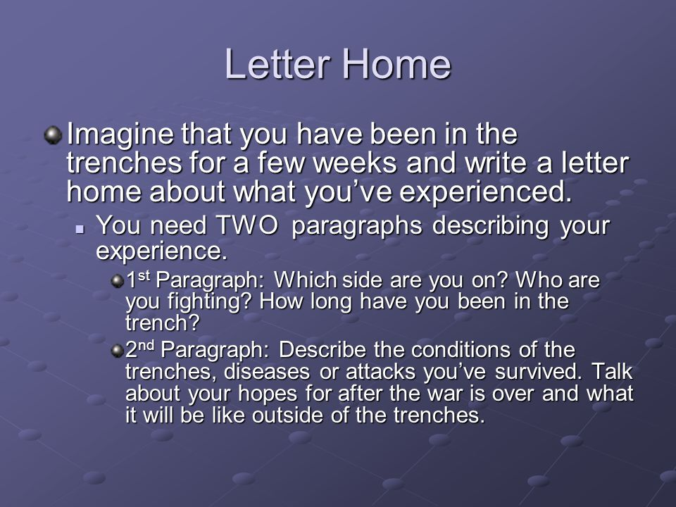 Letter Home Imagine that you have been in the trenches for a few weeks and write a letter home about what you've experienced.
