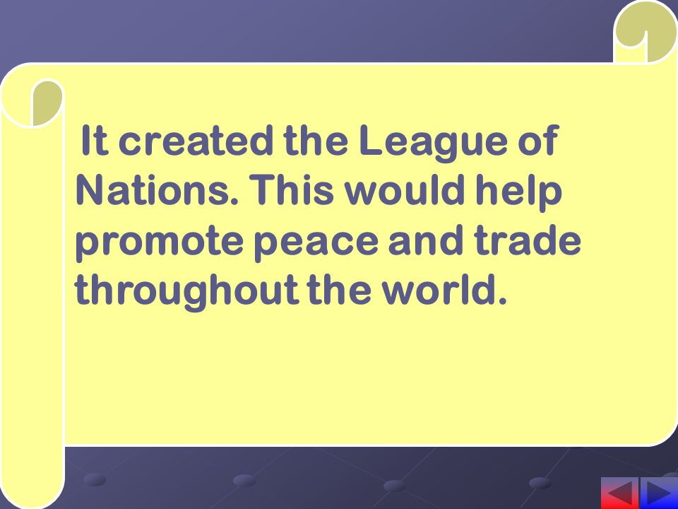 It created the League of Nations. This would help promote peace and trade throughout the world.