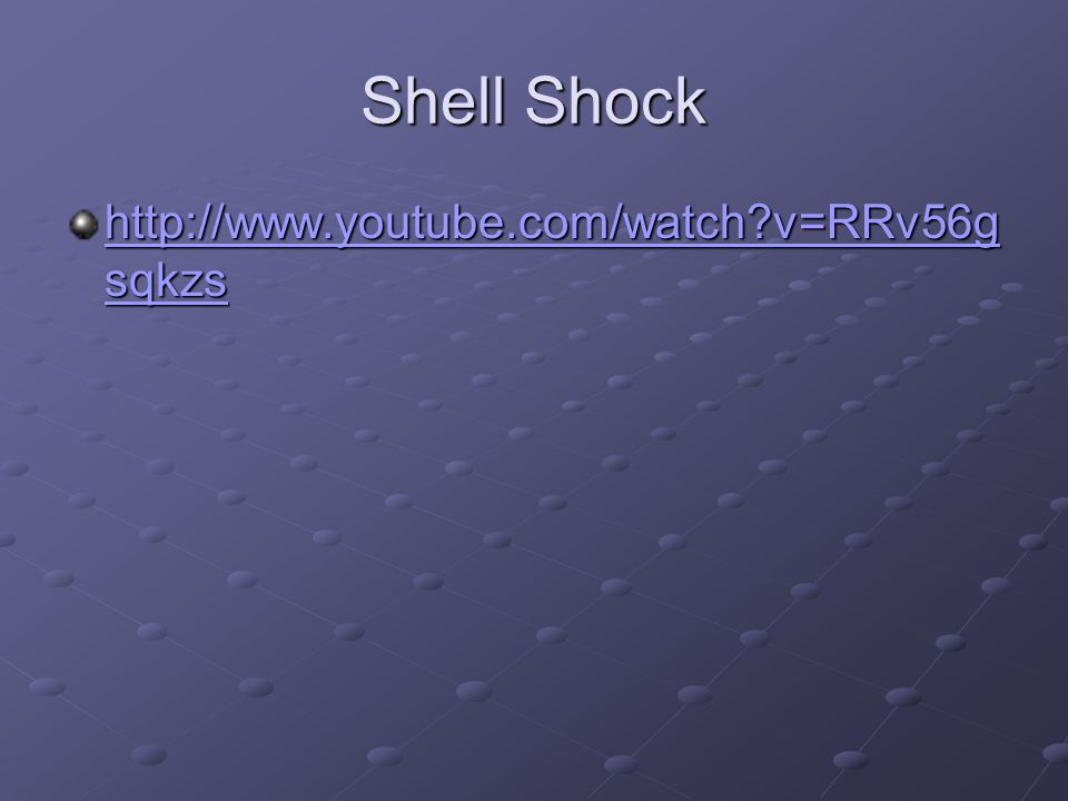 Shell Shock http://www.youtube.com/watch?v=RRv56g sqkzs http://www.youtube.com/watch?v=RRv56g sqkzs