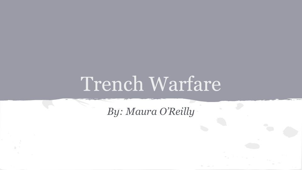Trench Warfare By: Maura O'Reilly