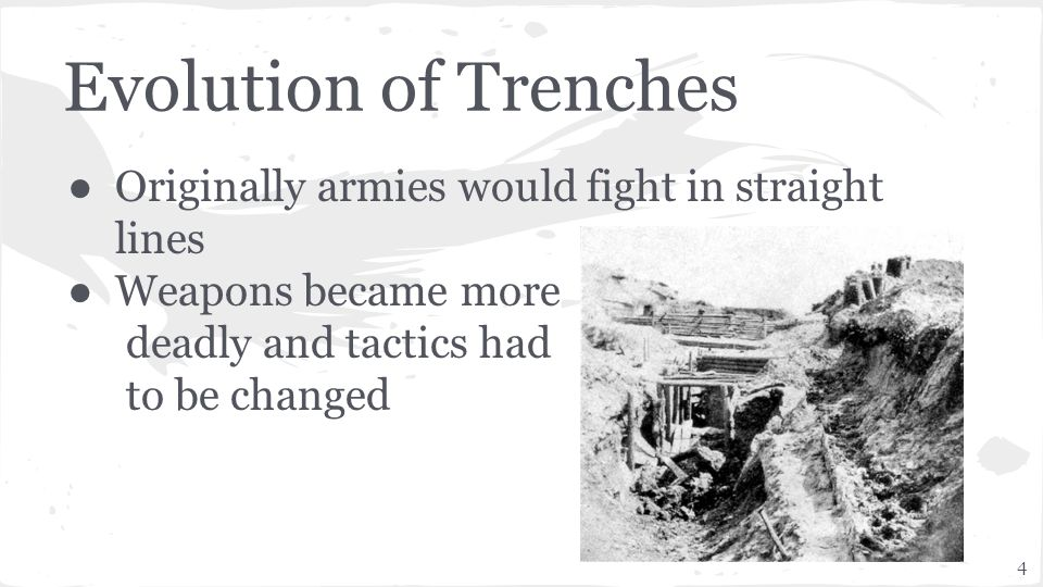 4 Evolution of Trenches ● Originally armies would fight in straight lines ● Weapons became more deadly and tactics had to be changed