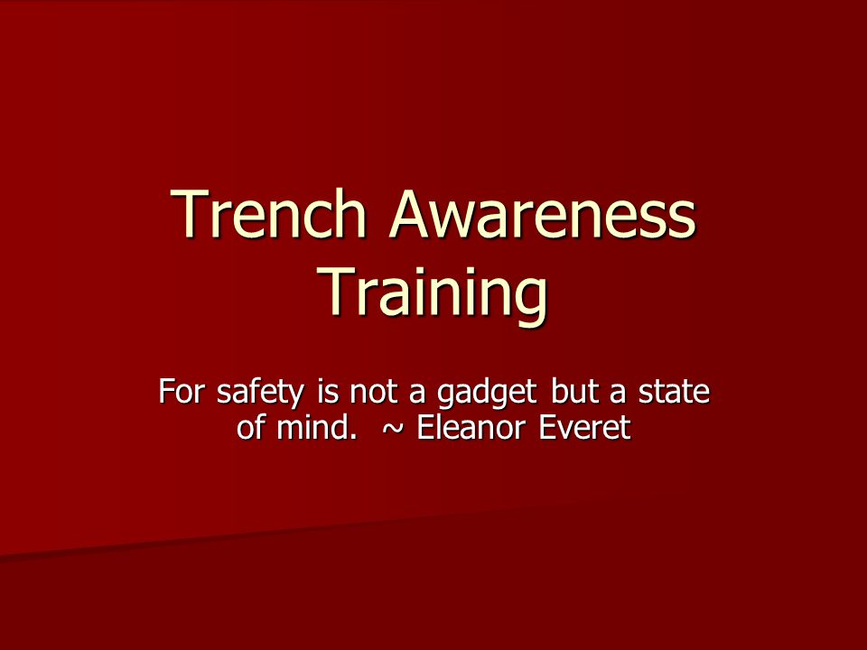 Trench Awareness Training For safety is not a gadget but a state of mind. ~ Eleanor Everet