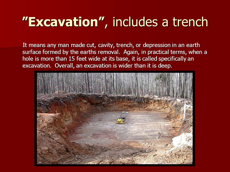 Excavation , includes a trench It means any man made cut, cavity, trench, or depression in an earth surface formed by the earths removal.