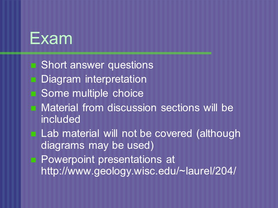 Exam Short answer questions Diagram interpretation Some multiple choice Material from discussion sections will be included Lab material will not be covered (although diagrams may be used) Powerpoint presentations at http://www.geology.wisc.edu/~laurel/204/