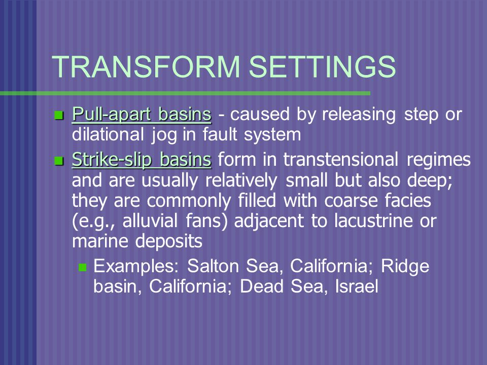 TRANSFORM SETTINGS Pull-apart basins Pull-apart basins - caused by releasing step or dilational jog in fault system Strike-slip basins Strike-slip basins form in transtensional regimes and are usually relatively small but also deep; they are commonly filled with coarse facies (e.g., alluvial fans) adjacent to lacustrine or marine deposits Examples: Salton Sea, California; Ridge basin, California; Dead Sea, Israel