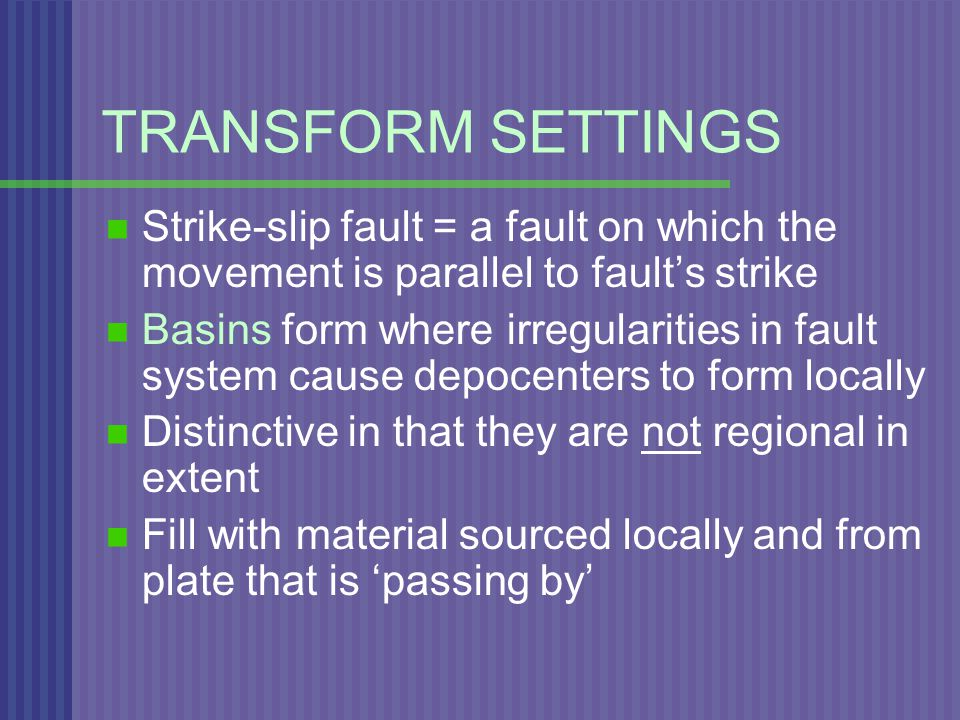 TRANSFORM SETTINGS Strike-slip fault = a fault on which the movement is parallel to fault's strike Basins form where irregularities in fault system cause depocenters to form locally Distinctive in that they are not regional in extent Fill with material sourced locally and from plate that is 'passing by'