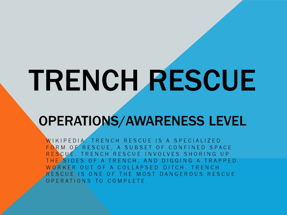 OBJECTIVES -Recognize hazardous trench situations -Understand risk/benefit analysis in trench rescue (rescue vs.