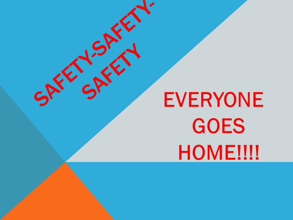 SAFETY-SAFETY- SAFETY EVERYONE GOES HOME!!!!