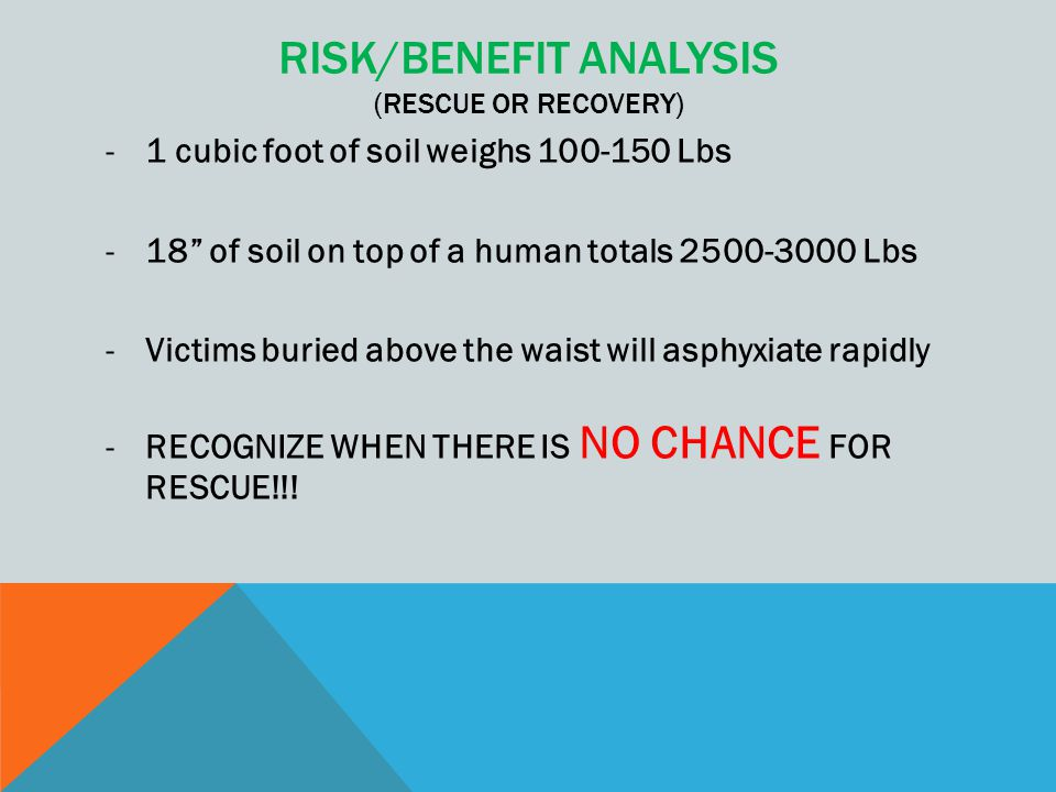 """RISK/BENEFIT ANALYSIS (RESCUE OR RECOVERY) -1 cubic foot of soil weighs 100-150 Lbs -18"""" of soil on top of a human totals 2500-3000 Lbs -Victims burie"""