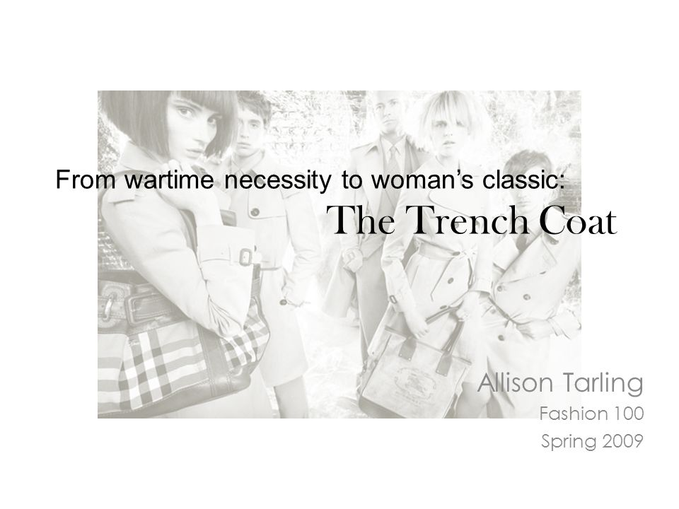 From wartime necessity to woman's classic: The Trench Coat Allison Tarling Fashion 100 Spring 2009