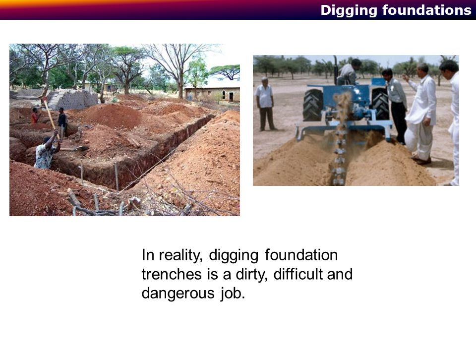 Digging foundations In reality, digging foundation trenches is a dirty, difficult and dangerous job.