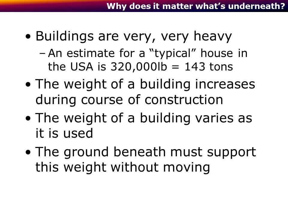 "Why does it matter what's underneath? Buildings are very, very heavy –An estimate for a ""typical"" house in the USA is 320,000lb = 143 tons The weight"