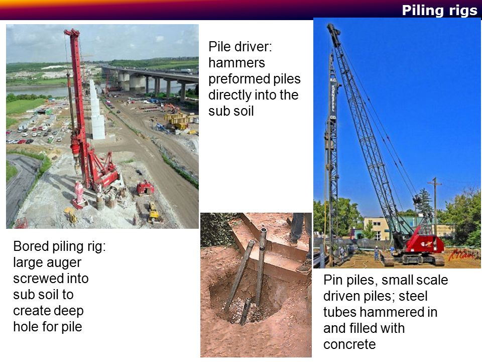 Piling rigs Bored piling rig: large auger screwed into sub soil to create deep hole for pile Pile driver: hammers preformed piles directly into the su