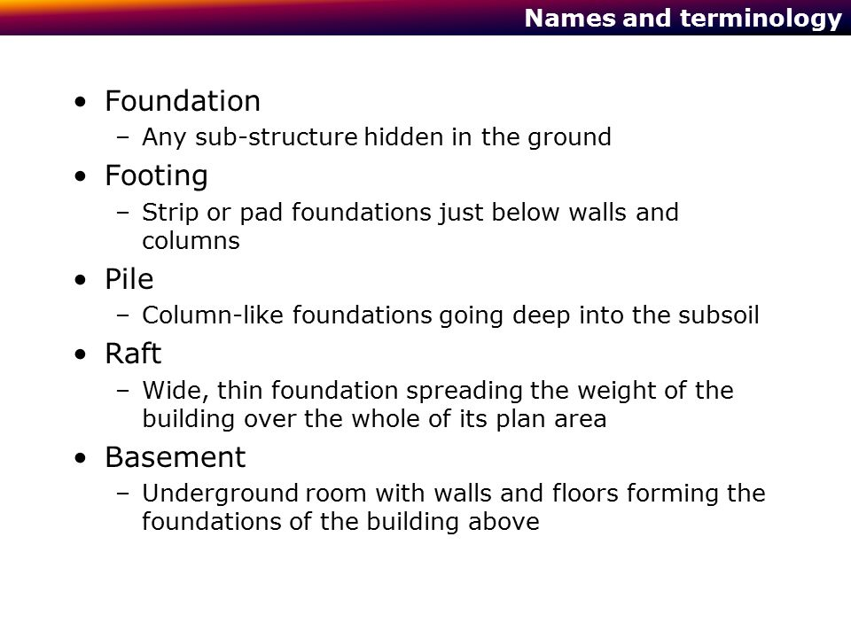 Footings, more than just the bottom of a wall Basic principles of a footing , a wide base to a wall, (or a pad under a column): –Calculate the weight of the building –Establish the pressure the subsoil can support by testing –Calculate the area needed to distribute the weight of the building at less than that pressure into the subsoil Pressure at base of plain wall, 2t/m 2 Pressure at base of 1m wide footing 0.25t/m 2 Load bearing strength of sub soil may be 1 t/m 2 Ground level