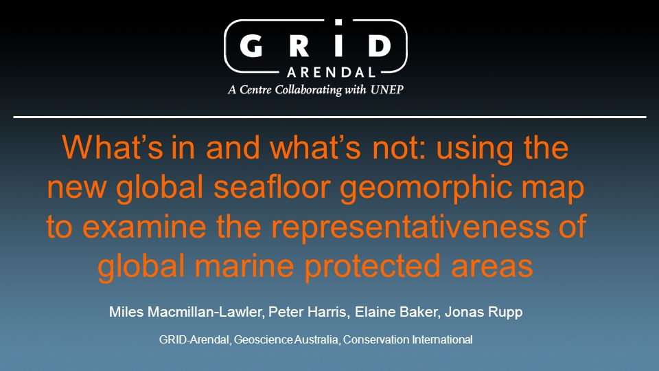 What's in and what's not: using the new global seafloor geomorphic map to examine the representativeness of global marine protected areas Miles Macmillan-Lawler, Peter Harris, Elaine Baker, Jonas Rupp GRID-Arendal, Geoscience Australia, Conservation International