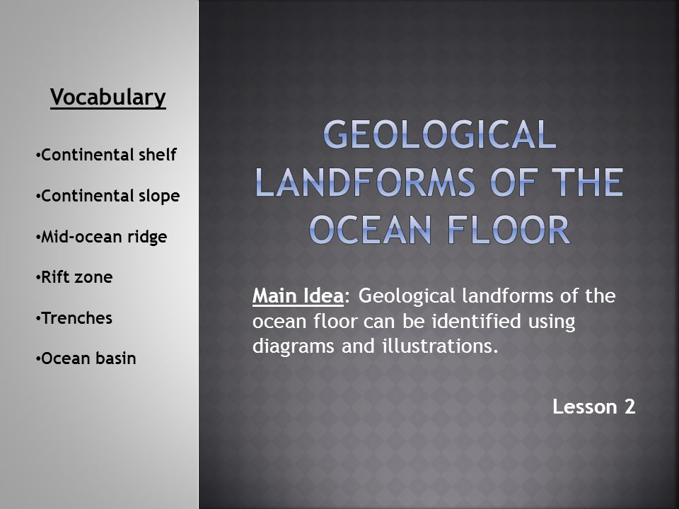 Main Idea: Geological landforms of the ocean floor can be identified using diagrams and illustrations. Lesson 2 Vocabulary Continental shelf Continent