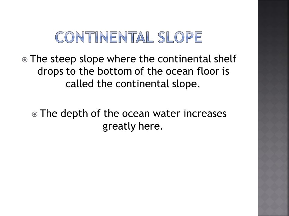  The steep slope where the continental shelf drops to the bottom of the ocean floor is called the continental slope.  The depth of the ocean water i
