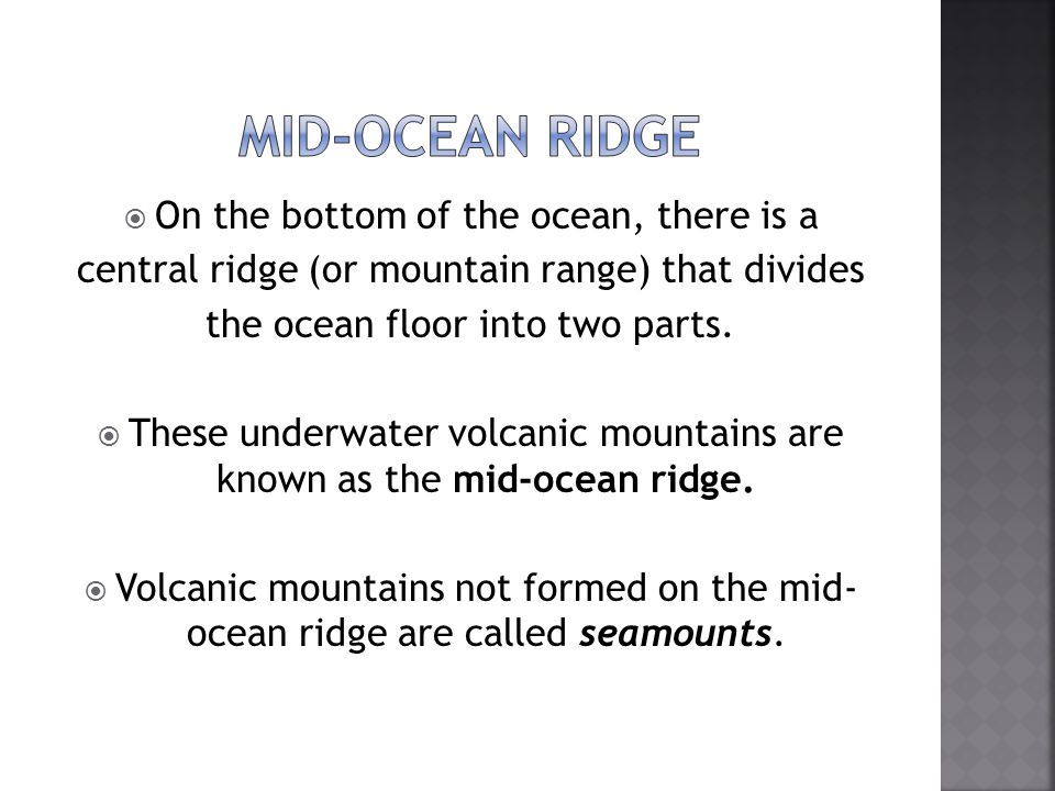  On the bottom of the ocean, there is a central ridge (or mountain range) that divides the ocean floor into two parts.  These underwater volcanic mo