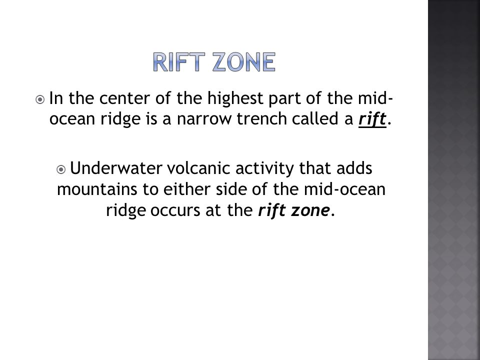  In the center of the highest part of the mid- ocean ridge is a narrow trench called a rift.  Underwater volcanic activity that adds mountains to ei