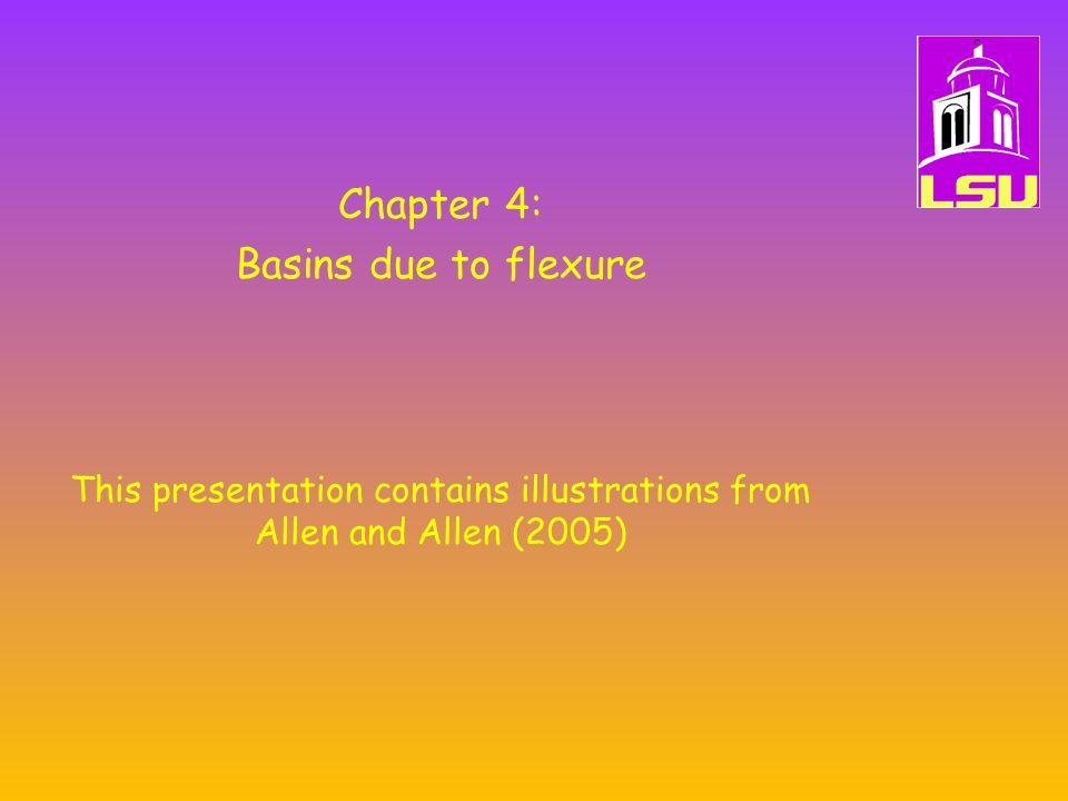 Chapter 4: Basins due to flexure This presentation contains illustrations from Allen and Allen (2005)
