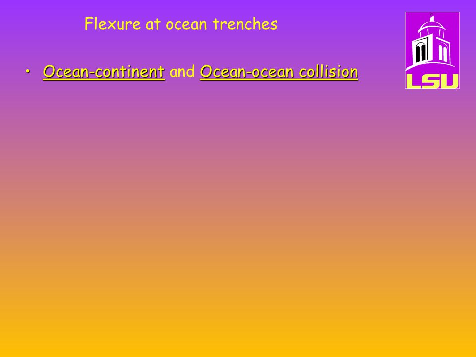 Flexure at ocean trenches Ocean-continentOcean-ocean collisionOcean-continent and Ocean-ocean collision