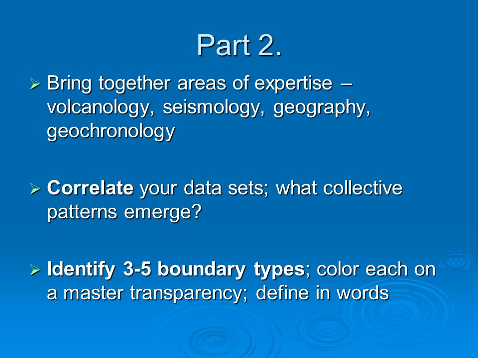 Part 2.  Bring together areas of expertise – volcanology, seismology, geography, geochronology  Correlate your data sets; what collective patterns e