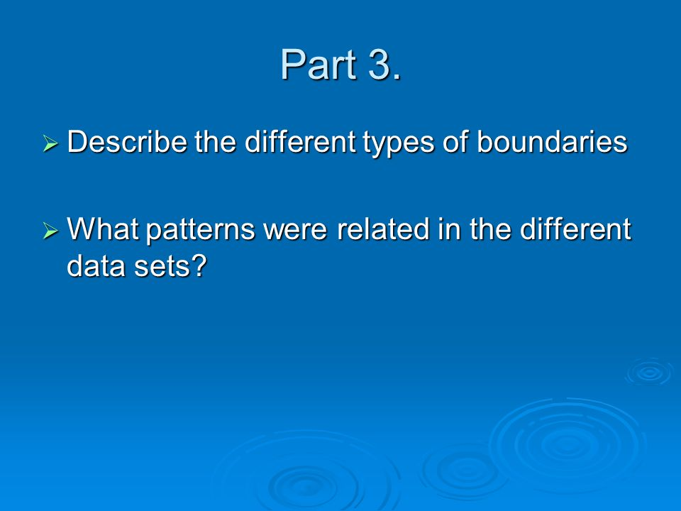 Part 3.  Describe the different types of boundaries  What patterns were related in the different data sets?