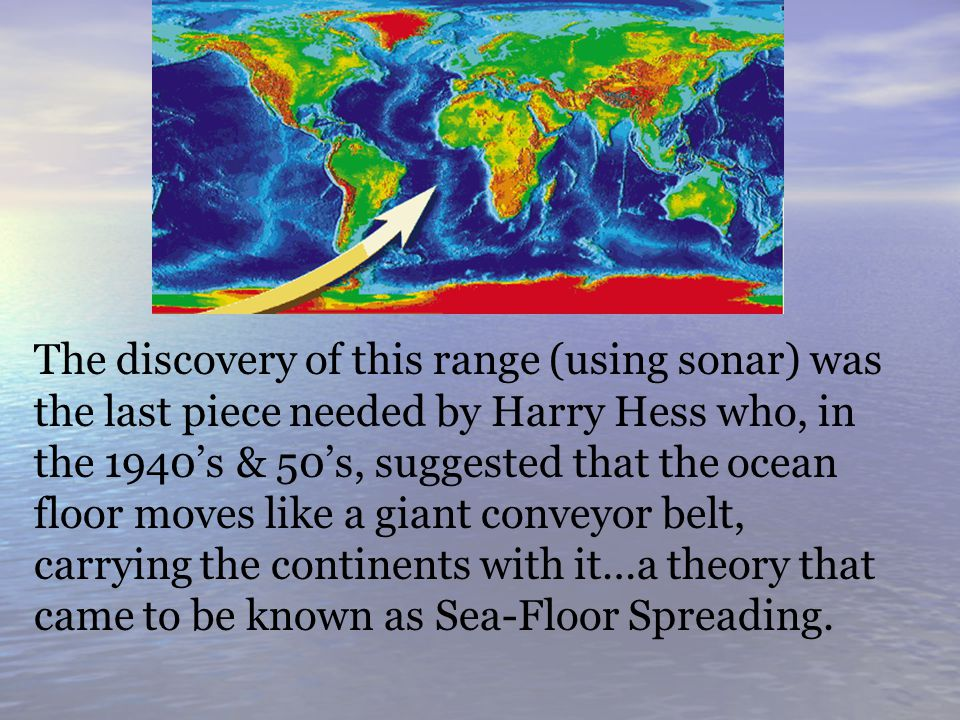 The discovery of this range (using sonar) was the last piece needed by Harry Hess who, in the 1940's & 50's, suggested that the ocean floor moves like a giant conveyor belt, carrying the continents with it…a theory that came to be known as Sea-Floor Spreading.