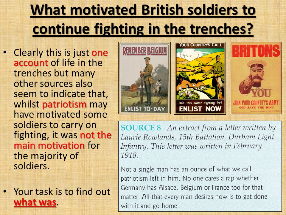 one account patriotism not the main motivation Clearly this is just one account of life in the trenches but many other sources also seem to indicate that, whilst patriotism may have motivated some soldiers to carry on fighting, it was not the main motivation for the majority of soldiers.