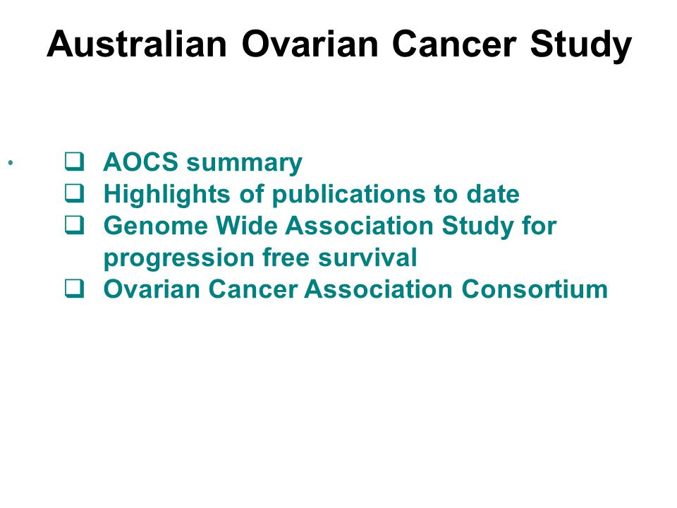 Australian Ovarian Cancer Study  AOCS summary  Highlights of publications to date  Genome Wide Association Study for progression free survival  Ovarian Cancer Association Consortium