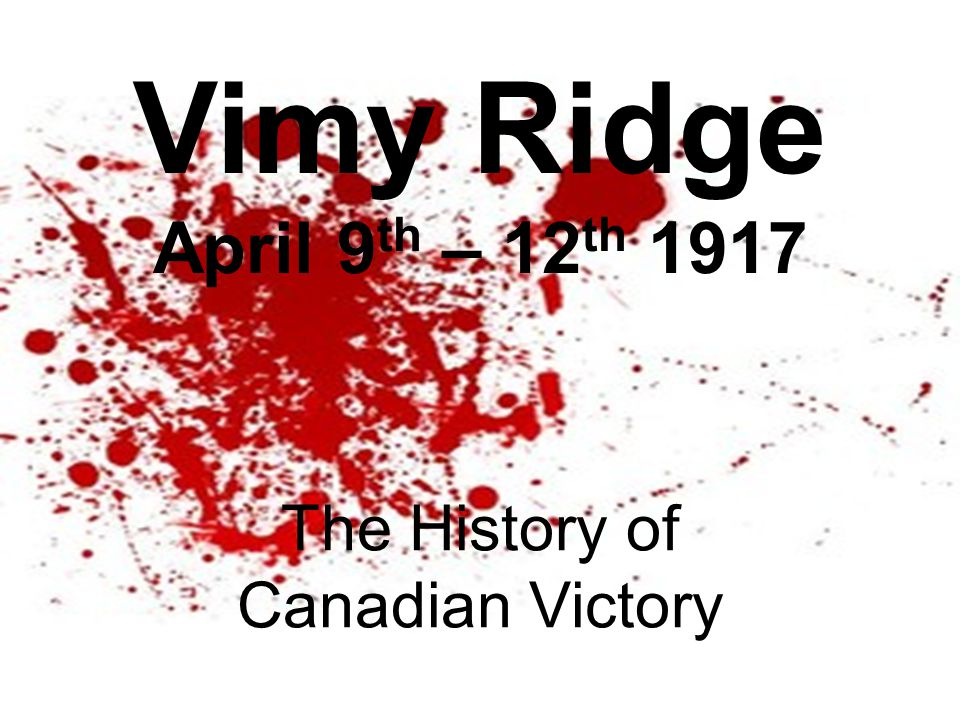 Vimy Ridge April 9 th – 12 th 1917 The History of Canadian Victory