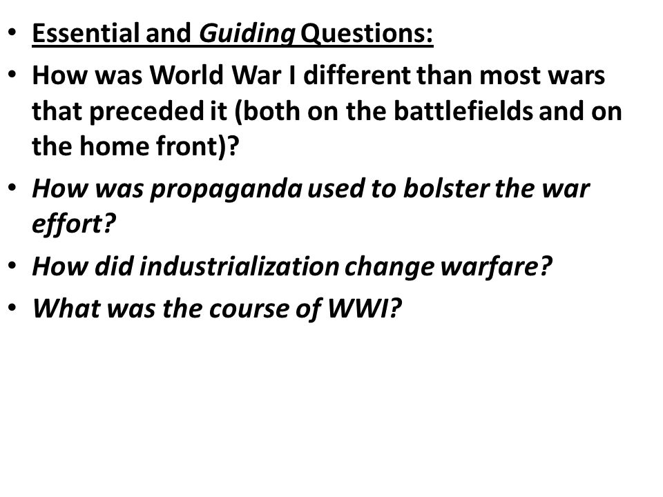 Essential and Guiding Questions: How was World War I different than most wars that preceded it (both on the battlefields and on the home front).