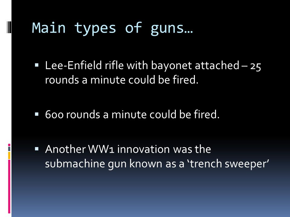 Main types of guns…  Lee-Enfield rifle with bayonet attached – 25 rounds a minute could be fired.  600 rounds a minute could be fired.  Another WW1