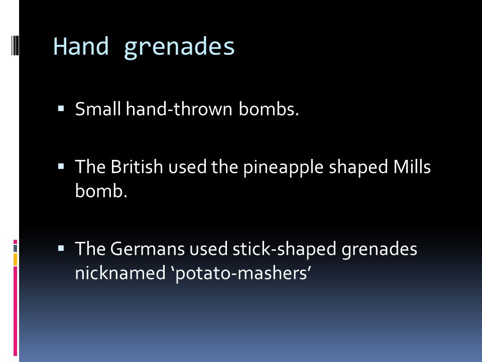 Hand grenades  Small hand-thrown bombs.  The British used the pineapple shaped Mills bomb.  The Germans used stick-shaped grenades nicknamed 'potat