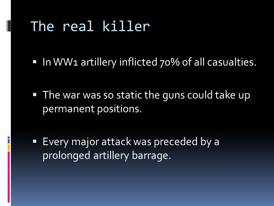 The real killer  In WW1 artillery inflicted 70% of all casualties.  The war was so static the guns could take up permanent positions.  Every major