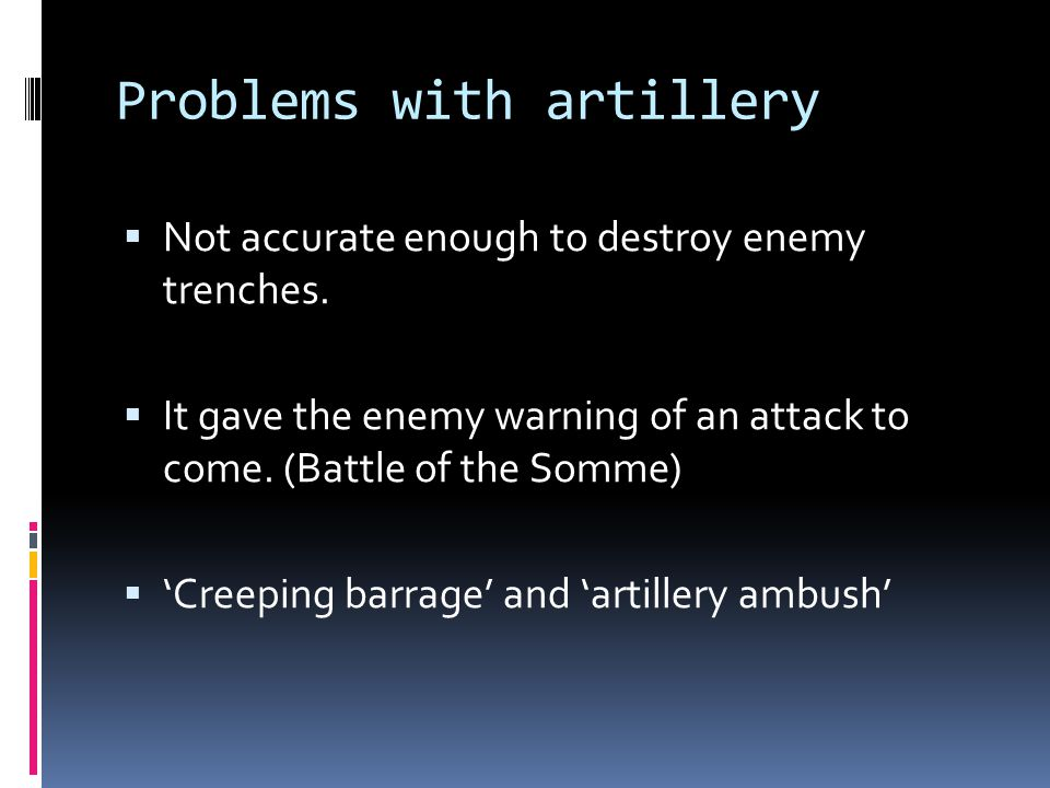 Problems with artillery  Not accurate enough to destroy enemy trenches.  It gave the enemy warning of an attack to come. (Battle of the Somme)  'Cr