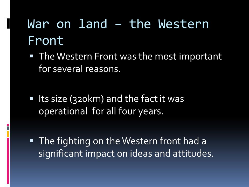 War on land – the Western Front  The Western Front was the most important for several reasons.  Its size (320km) and the fact it was operational for